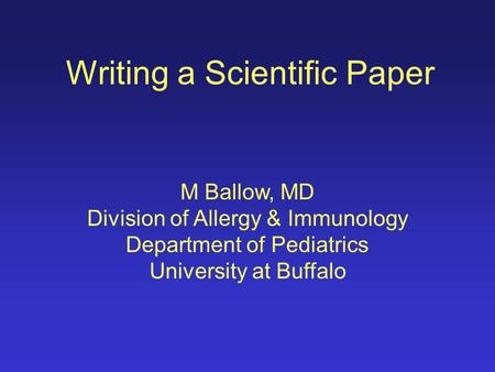 Writing a Scientific Paper M Ballow, MD Division of Allergy & Immunology Department of Pediatrics University at Buffalo.