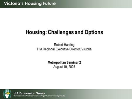 HIA Economics Group The leader in the Analysis and Forecasting of Australia's Housing Industry Victoria's Housing Future Housing: Challenges and Options.