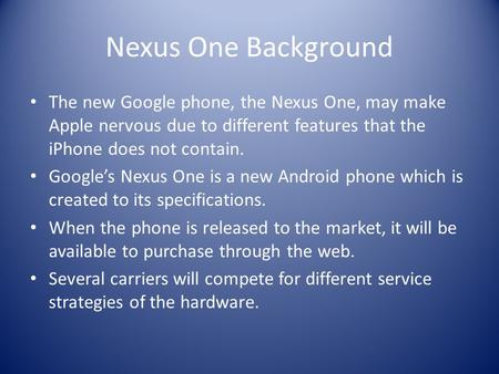 Nexus One Background The new Google phone, the Nexus One, may make Apple nervous due to different features that the iPhone does not contain. Google's Nexus.