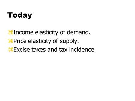 Today zIncome elasticity of demand. zPrice elasticity of supply. zExcise taxes and tax incidence.
