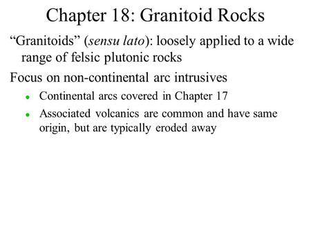 "Chapter 18: Granitoid Rocks ""Granitoids"" (sensu lato): loosely applied to a wide range of felsic plutonic rocks Focus on non-continental arc intrusives."