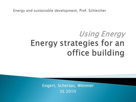 Engert, Scheriau, Wimmer SS 2010 Energy and sustainable development, Prof. Schleicher.