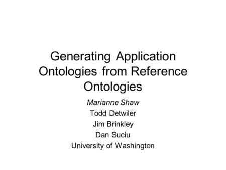 Generating Application Ontologies from Reference Ontologies Marianne Shaw Todd Detwiler Jim Brinkley Dan Suciu University of Washington.
