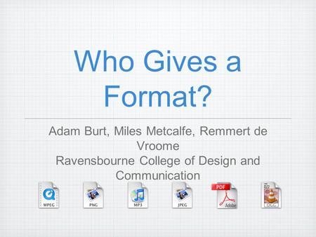 Who Gives a Format? Adam Burt, Miles Metcalfe, Remmert de Vroome Ravensbourne College of Design and Communication.