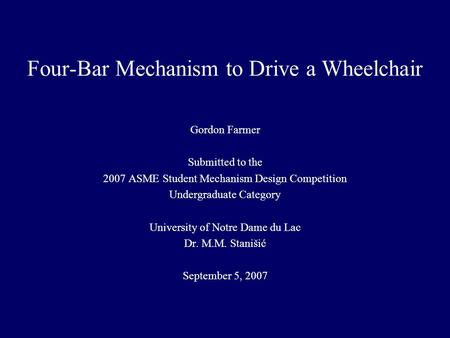 Four-Bar Mechanism to Drive a Wheelchair Gordon Farmer Submitted to the 2007 ASME Student Mechanism Design Competition Undergraduate Category University.