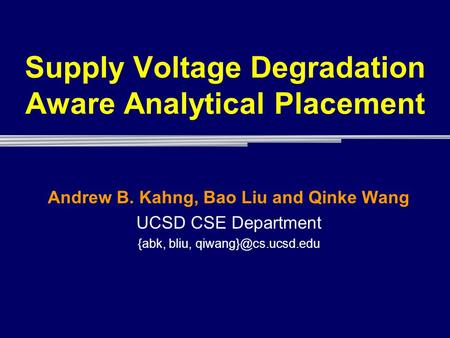 Supply Voltage Degradation Aware Analytical Placement Andrew B. Kahng, Bao Liu and Qinke Wang UCSD CSE Department {abk, bliu,