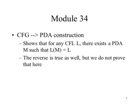 1 Module 34 CFG --> PDA construction –Shows that for any CFL L, there exists a PDA M such that L(M) = L –The reverse is true as well, but we do not prove.
