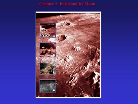 Chapter 5: Earth and Its Moon. Goals Compare the Earth and the Moon and explain differences Describe the effects of gravity between the Earth and Moon.