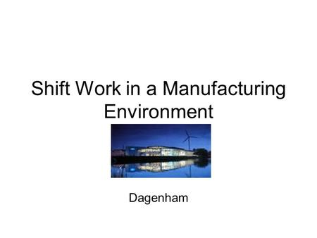 Shift Work in a Manufacturing Environment Dagenham.