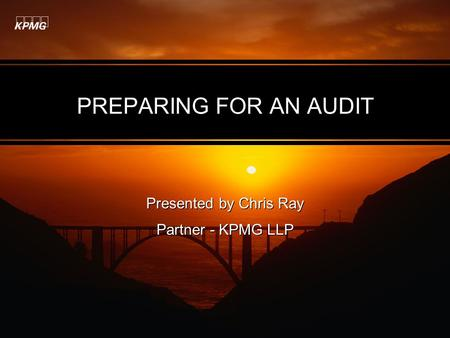 PREPARING FOR AN AUDIT Presented by Chris Ray Partner - KPMG LLP Presented by Chris Ray Partner - KPMG LLP.