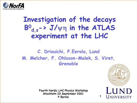 Fourth Nordic LHC Physics Workshop Stockholm 23 September 2001 P Eerola 1 Investigation of the decays B 0 d,s -> J/  in the ATLAS experiment at the LHC.