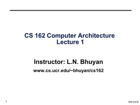 1 1999 ©UCB CS 162 Computer Architecture Lecture 1 Instructor: L.N. Bhuyan www.cs.ucr.edu/~bhuyan/cs162.