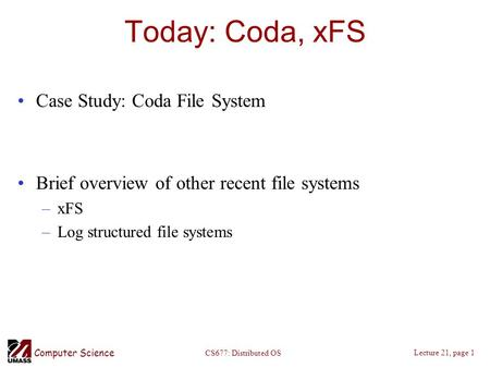 Computer Science Lecture 21, page 1 CS677: Distributed OS Today: Coda, xFS Case Study: Coda File System Brief overview of other recent file systems –xFS.