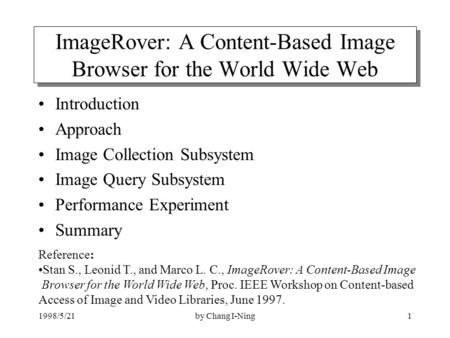 1998/5/21by Chang I-Ning1 ImageRover: A Content-Based Image Browser for the World Wide Web Introduction Approach Image Collection Subsystem Image Query.
