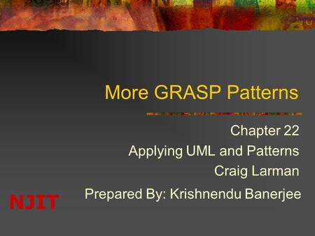 NJIT More GRASP Patterns Chapter 22 Applying UML and Patterns Craig Larman Prepared By: Krishnendu Banerjee.