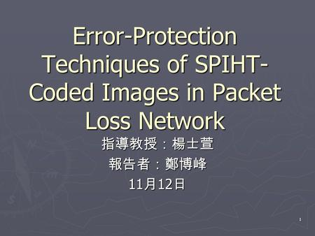 1 Error-Protection Techniques of SPIHT- Coded Images in Packet Loss Network 指導教授:楊士萱報告者:鄭博峰 11 月 12 日.