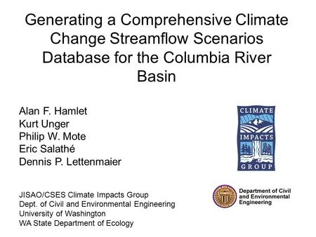 Generating a Comprehensive Climate Change Streamflow Scenarios Database for the Columbia River Basin Alan F. Hamlet Kurt Unger Philip W. Mote Eric Salathé.