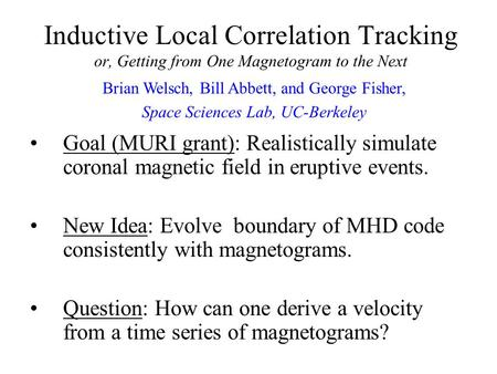 Inductive Local Correlation Tracking or, Getting from One Magnetogram to the Next Goal (MURI grant): Realistically simulate coronal magnetic field in eruptive.