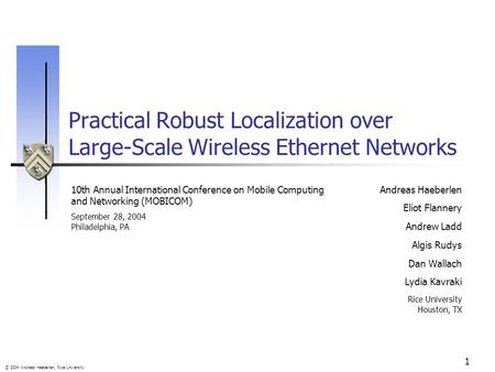 © 2004 Andreas Haeberlen, Rice University 1 Practical Robust Localization over Large-Scale Wireless Ethernet Networks Andreas Haeberlen Eliot Flannery.