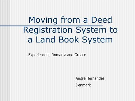 Moving from a Deed Registration System to a Land Book System Experience in Romania and Greece Andre Hernandez Denmark.