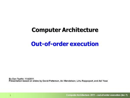 Computer Architecture 2011 – out-of-order execution (lec 7) 1 Computer Architecture Out-of-order execution By Dan Tsafrir, 11/4/2011 Presentation based.