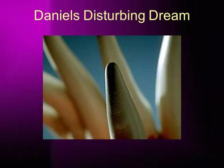 "Daniels Disturbing Dream. ""I Daniel was grieved in my spirit in the midst of my body, and the visions of my head troubled me."" (verse 15). ""As for me."