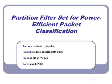 1 Partition Filter Set for Power- Efficient Packet Classification Authors: Haibin Lu, MianPan Publisher: IEEE GLOBECOM 2006 Present: Chen-Yu Lin Date: