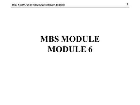 Real Estate Financial and Investment Analysis 1 MBS MODULE MODULE 6.