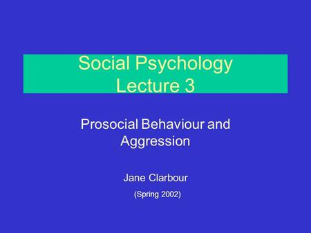 Social Psychology Lecture 3 Prosocial Behaviour and Aggression Jane Clarbour (Spring 2002)