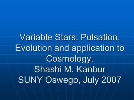 Variable Stars: Pulsation, Evolution and application to Cosmology. Shashi M. Kanbur SUNY Oswego, July 2007.