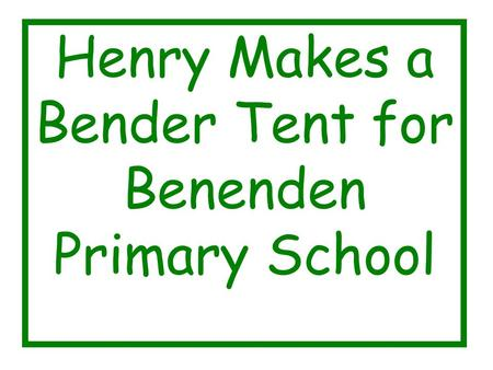 Henry Makes a Bender Tent for Benenden Primary School.