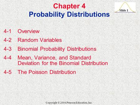 Slide 1 Copyright © 2004 Pearson Education, Inc. Chapter 4 Probability Distributions 4-1 Overview 4-2 Random Variables 4-3 Binomial Probability Distributions.