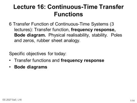 EE-2027 SaS, L16 1/14 Lecture 16: Continuous-Time Transfer Functions 6 Transfer Function of Continuous-Time Systems (3 lectures): Transfer function, frequency.