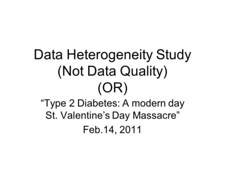 "Data Heterogeneity Study (Not Data Quality) (OR) ""Type 2 Diabetes: A modern day St. Valentine's Day Massacre"" Feb.14, 2011."