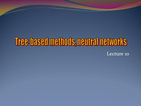 Tree-based methods, neutral networks
