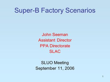 1 Super-B Factory Scenarios John Seeman Assistant Director PPA Directorate SLAC SLUO Meeting September 11, 2006.