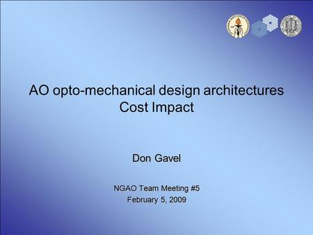 AO opto-mechanical design architectures Cost Impact Don Gavel NGAO Team Meeting #5 February 5, 2009.