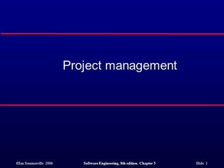 ©Ian Sommerville 2006Software Engineering, 8th edition. Chapter 5 Slide 1 Project management.