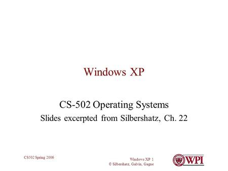Windows XP 1 © Silbershatz, Galvin, Gagne CS502 Spring 2006 Windows XP CS-502 Operating Systems Slides excerpted from Silbershatz, Ch. 22.