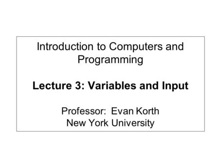 Introduction to Computers and Programming Lecture 3: Variables and Input Professor: Evan Korth New York University.