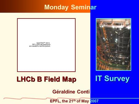 1 LHCb B Field Map Géraldine Conti IT Survey EPFL, the 21 th of May 2007 Monday Seminar.