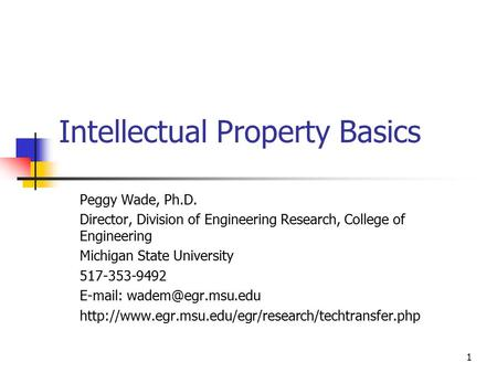 1 Intellectual Property Basics Peggy Wade, Ph.D. Director, Division of Engineering Research, College of Engineering Michigan State University 517-353-9492.