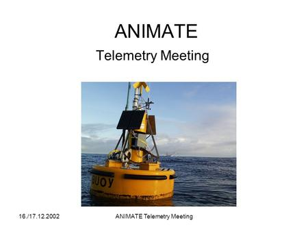 16./17.12.2002ANIMATE Telemetry Meeting ANIMATE Telemetry Meeting.