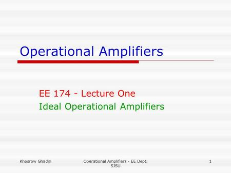 Khosrow GhadiriOperational Amplifiers - EE Dept. SJSU 1 Operational Amplifiers EE 174 - Lecture One Ideal Operational Amplifiers.