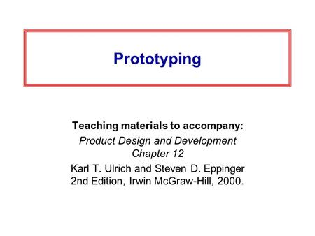 Prototyping Teaching materials to accompany: Product Design and Development Chapter 12 Karl T. Ulrich and Steven D. Eppinger 2nd Edition, Irwin McGraw-Hill,