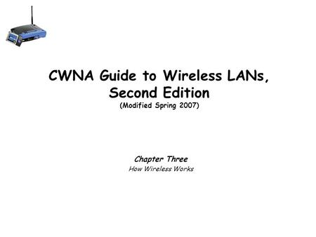 CWNA Guide to Wireless LANs, Second Edition (Modified Spring 2007) Chapter Three How Wireless Works.