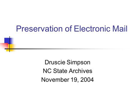 Preservation of Electronic Mail Druscie Simpson NC State Archives November 19, 2004.