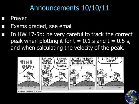 Announcements 10/10/11 Prayer Exams graded, see email In HW 17-5b: be very careful to track the correct peak when plotting it for t = 0.1 s and t = 0.5.