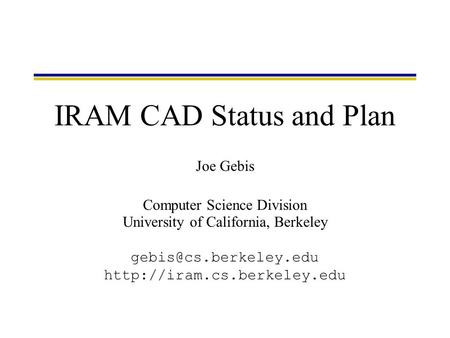 Joe Gebis Computer Science Division University of California, Berkeley  IRAM CAD Status and Plan.