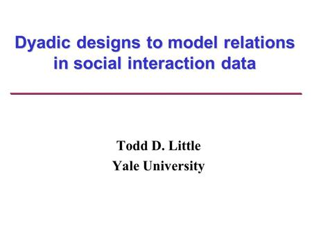 Dyadic designs to model relations in social interaction data Todd D. Little Yale University.